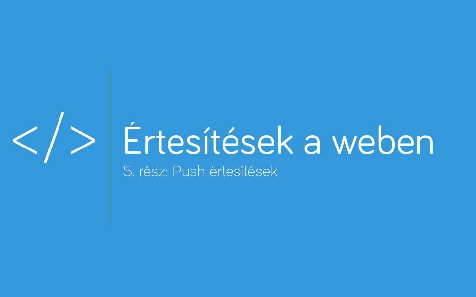 [Értesítések a weben] 5. rész: Push, az az azonnali asztali értesítések